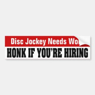 Disc Jockey Needs Work - Honk If You're Hiring Bumper Sticker