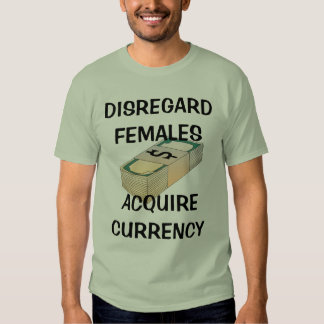 Disregard Females, Acquire Currency Tee Shirts