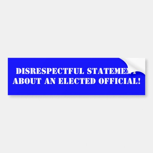 Disrespectful statement about an elected official! bumper stickers