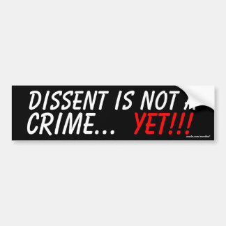 Dissent is not a crime. Yet. Bumper Sticker