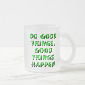 Do good things, good things happen frosted glass coffee mug