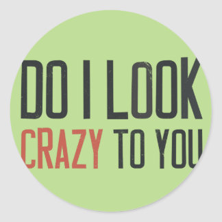 Do I look crazy to you Classic Round Sticker