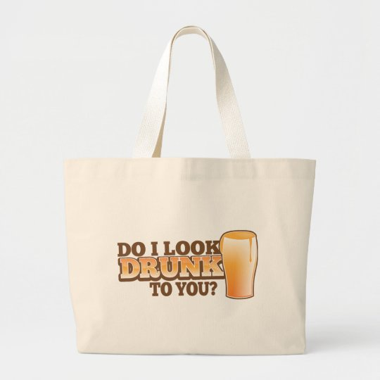 DO I look DRUNK to you? Large Tote Bag