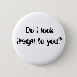 Do i look illegal to you? button