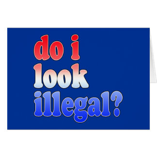 Do I Look Illegal? Tshirts, Buttons and More Card