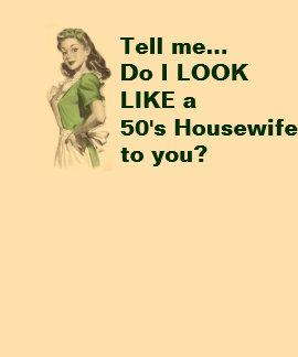 Do I Look LIke a 50 s Housewife Tshirt