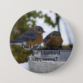 Do I look like the friggin' bluebird of happin... Button