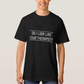 Do I Look Like Your Therapist? T Shirts