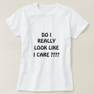 Do I Really Look Like I Care ???? Shirts