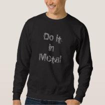Do it in metal sweatshirt