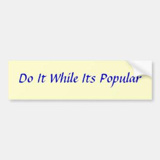 Do It While Its Popular Bumper Sticker
