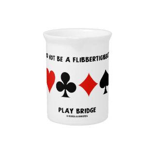Do Not Be A Flibbertigibbet Play Bridge Drink Pitchers