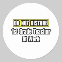 Do Not Disturb...1st Grade Teacher At Work Round Stickers