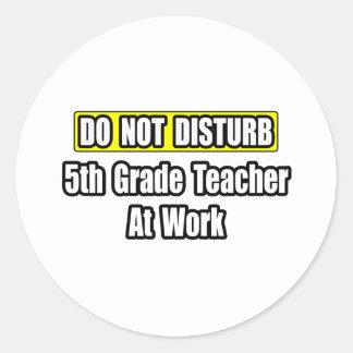 Do Not Disturb...5th Grade Teacher At Work Round Sticker