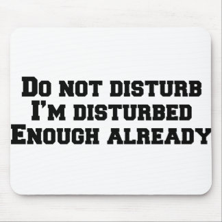 Do not disturb I'm disturbed enough already Mouse Pad