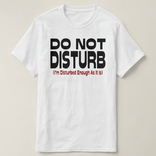 Do Not Disturb - I'm Disturbed Enough As It Is T-Shirt