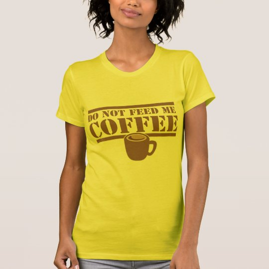 Do not feed me COFFEE!!! T-Shirt