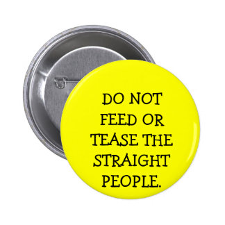 DO NOT FEED OR TEASE THE STRAIGHT PEOPLE. BUTTON