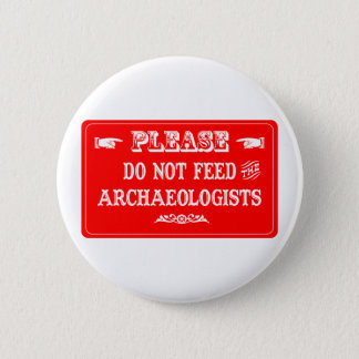 Do Not Feed The Archaeologists Pinback Button