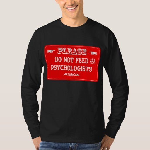Do Not Feed The Psychologists Tee Shirts