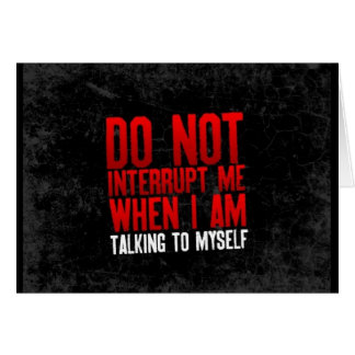 DO NOT INTERRUPT ME WHEN I AM TALKING TO MYSELF FU GREETING CARDS