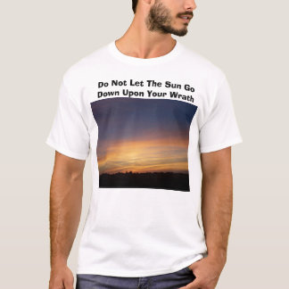 Do Not Let The Sun Go Down Upon Your ... T-Shirt