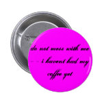do not mess with me - - i havent had my coffee ... pinback buttons