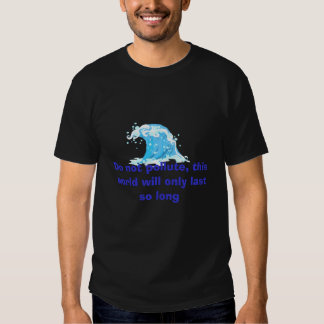 Do not pollute, this world will only last so long T-Shirt