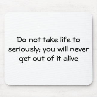 Do not take life to seriously; you will never g... mouse pad