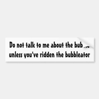 Do not talk to me about the bubble ... bumper sticker