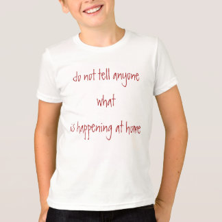 do not tell anyone what is happening at home T-Shirt