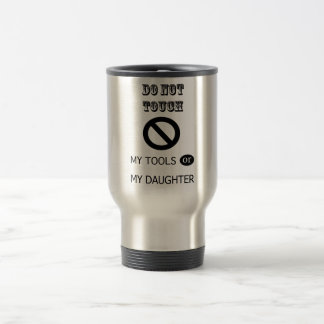 Do NOT TOUCH MY TOOLS OR MY DAUGHTER Travel Mug