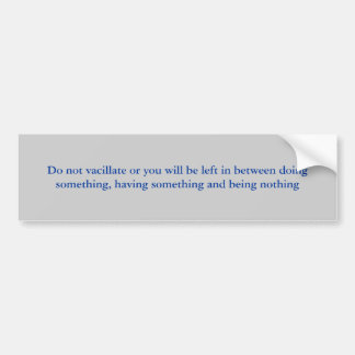 Do not vacillate or you will be left in between... car bumper sticker