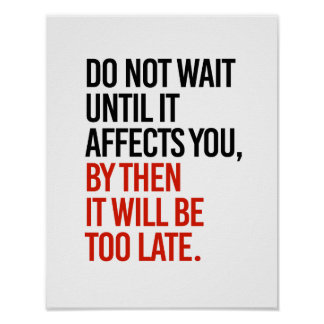 Do not wait until it affects you, it will be too l poster