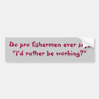"Do pro fishermen ever say,""I'd rather be working?"" Bumper Sticker"