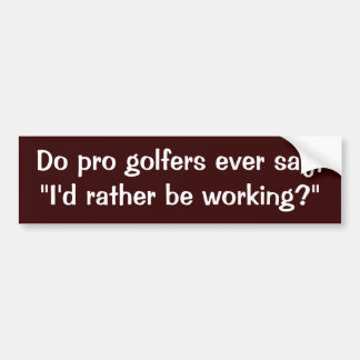 "Do pro golfers ever say,""I'd rather be working?"" Bumper Sticker"
