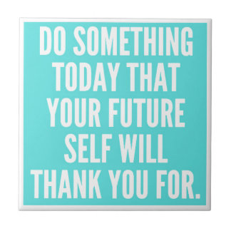 DO SOMETHING TODAY THAT YOUR FUTURE SELF WILL THAN SMALL SQUARE TILE