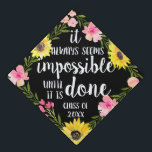 "Do the Impossible | Custom Class Year Graduation Cap Topper<br><div class=""desc"">Cute grad cap topper features the quote &quot;it always seems impossible until it&#39;s done&quot; in white brush script lettering on a black background adorned with pink watercolor flowers,  green foliage and vibrant yellow sunflowers. Personalize with your class year.</div>"