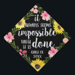 "Do the Impossible | Custom Class Year Graduation Cap Topper<br><div class=""desc"">Cute grad cap topper features the quote ""it always seems impossible until it's done"" in white brush script lettering on a black background adorned with pink watercolor flowers,  green foliage and vibrant yellow sunflowers. Personalize with your class year.</div>"