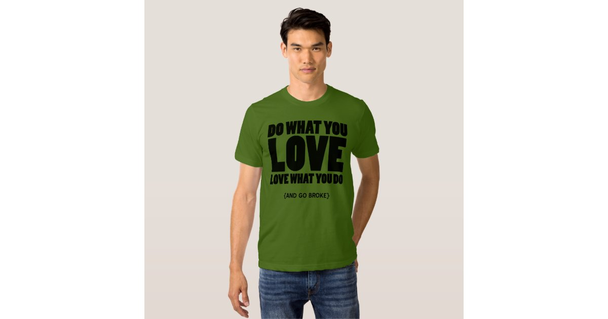 Do What You Love Love What You Do And Go Broke T Shirt