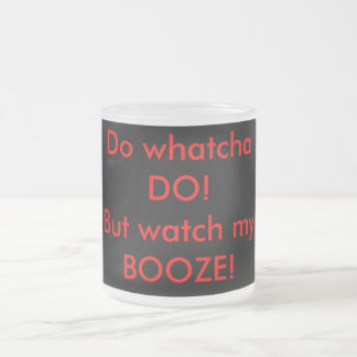 Do whatcha DO!But watch my BOOZE! Frosted Glass Coffee Mug