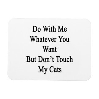 Do With Me Whatever You Want But Don't Touch My Ca Rectangular Photo Magnet