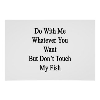 Do With Me Whatever You Want But Don't Touch My Fi Poster