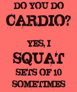 Do You Do Cardio? Yes, I Squat Sets Of 10 Tee Shirts