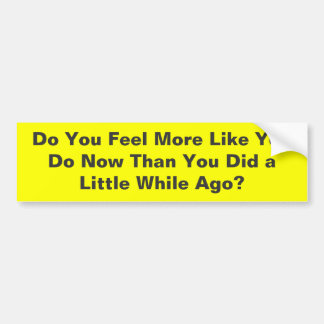 Do You Feel More Like You Do Now T - Customized Bumper Stickers