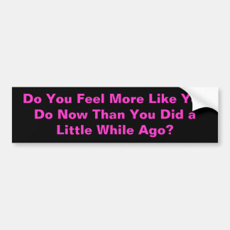Do You Feel More Like You Do Now T - Customized Bumper Sticker