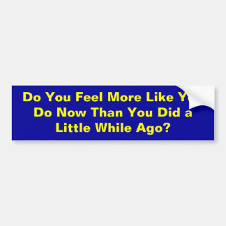 Do You Feel More Like You Do Now Than You Did a... Bumper Stickers