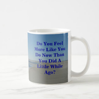 Do You Feel More Like You Do Now Than You Did A Li Coffee Mug