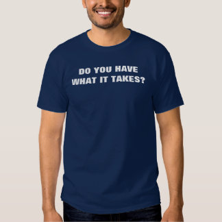 DO YOU HAVEWHAT IT TAKES? T-Shirt
