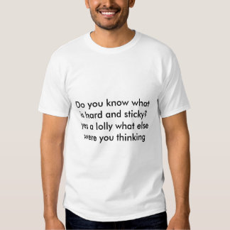 Do you know what is hard and sticky? yes a loll... shirt